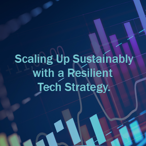 Scaling Up Sustainably with a Resilient Tech Strategy.